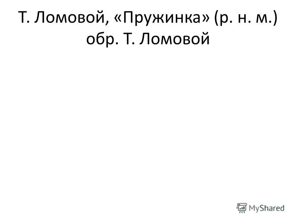 Т. Ломовой, «Пружинка» (р. н. м.) обр. Т. Ломовой