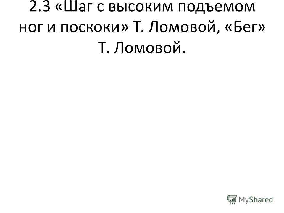 2.3 «Шаг с высоким подъемом ног и поскоки» Т. Ломовой, «Бег» Т. Ломовой.