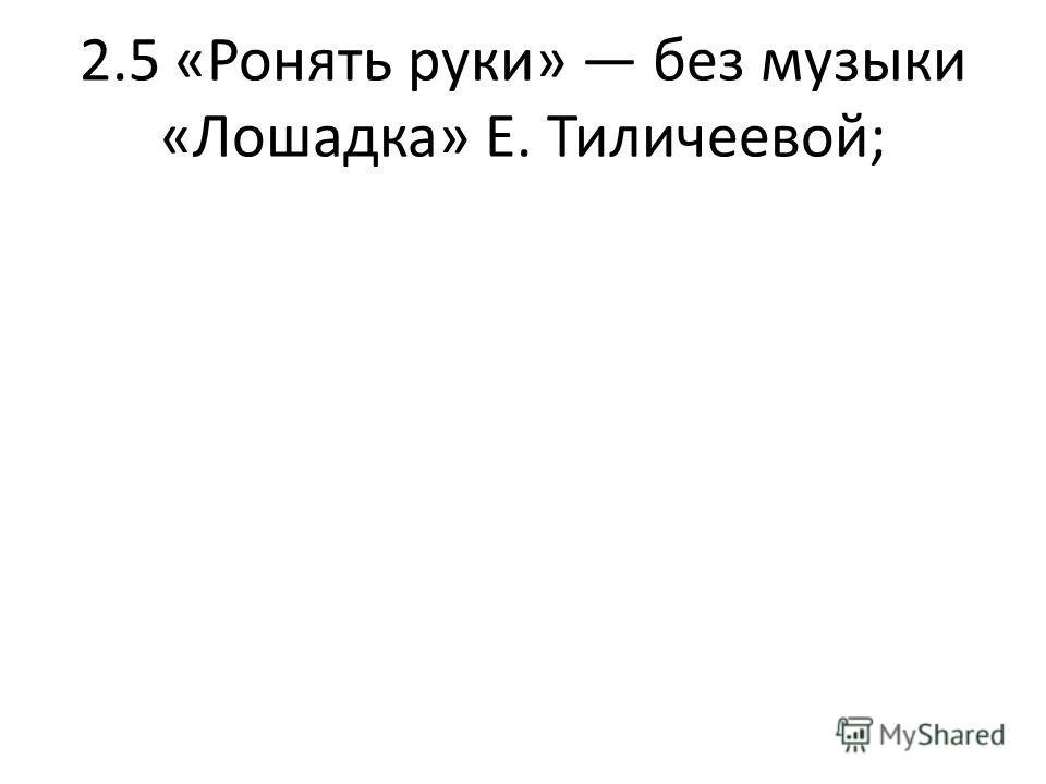 2.5 «Ронять руки» без музыки «Лошадка» Е. Тиличеевой;