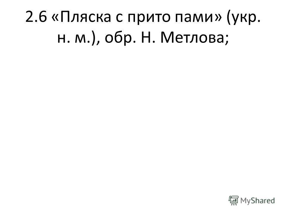 2.6 «Пляска с прито пами» (укр. н. м.), обр. Н. Метлова;