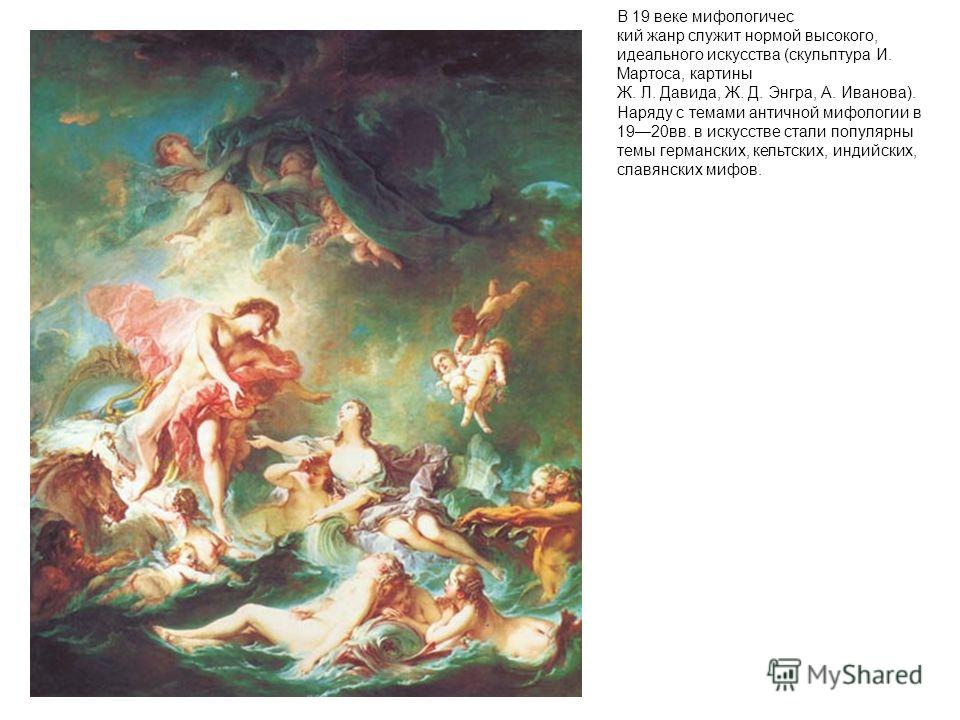 В 19 веке мифологичес кий жанр служит нормой высокого, идеального искусства (скульптура И. Мартоса, картины Ж. Л. Давида, Ж. Д. Энгра, А. Иванова). Наряду с темами античной мифологии в 1920вв. в искусстве стали популярны темы германских, кельтских, и