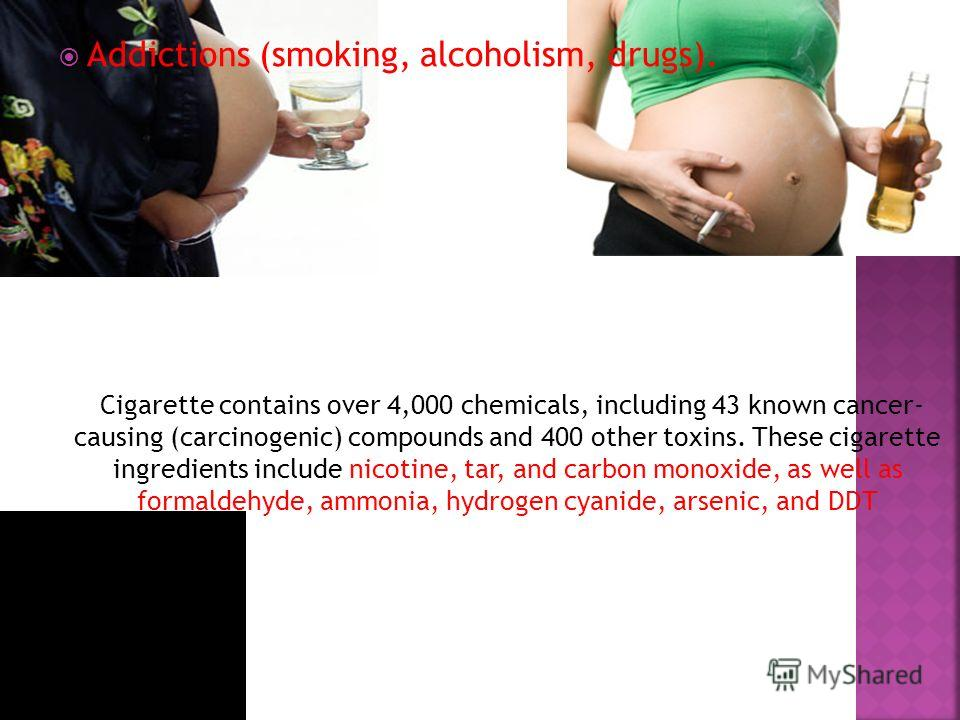 Addictions (smoking, alcoholism, drugs). Cigarette contains over 4,000 chemicals, including 43 known cancer- causing (carcinogenic) compounds and 400 other toxins. These cigarette ingredients include nicotine, tar, and carbon monoxide, as well as for