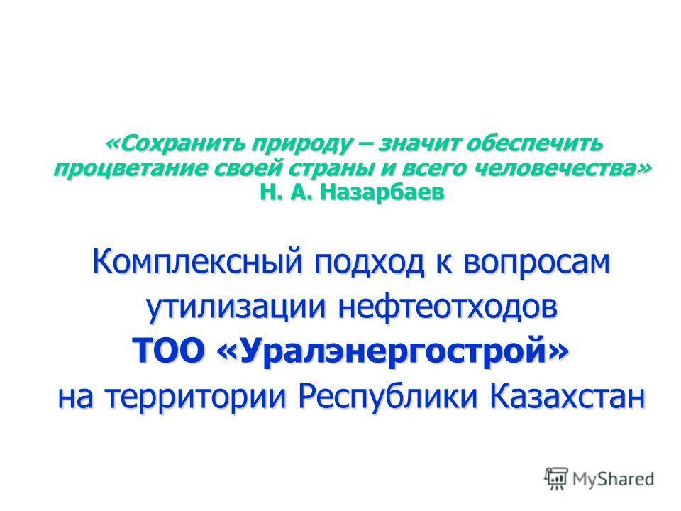 «Сохранить природу – значит обеспечить процветание своей страны и всего человечества» Н. А. Назарбаев Комплексный подход к вопросам утилизации нефтеотходов ТОО «Уралэнергострой» на территории Республики Казахстан