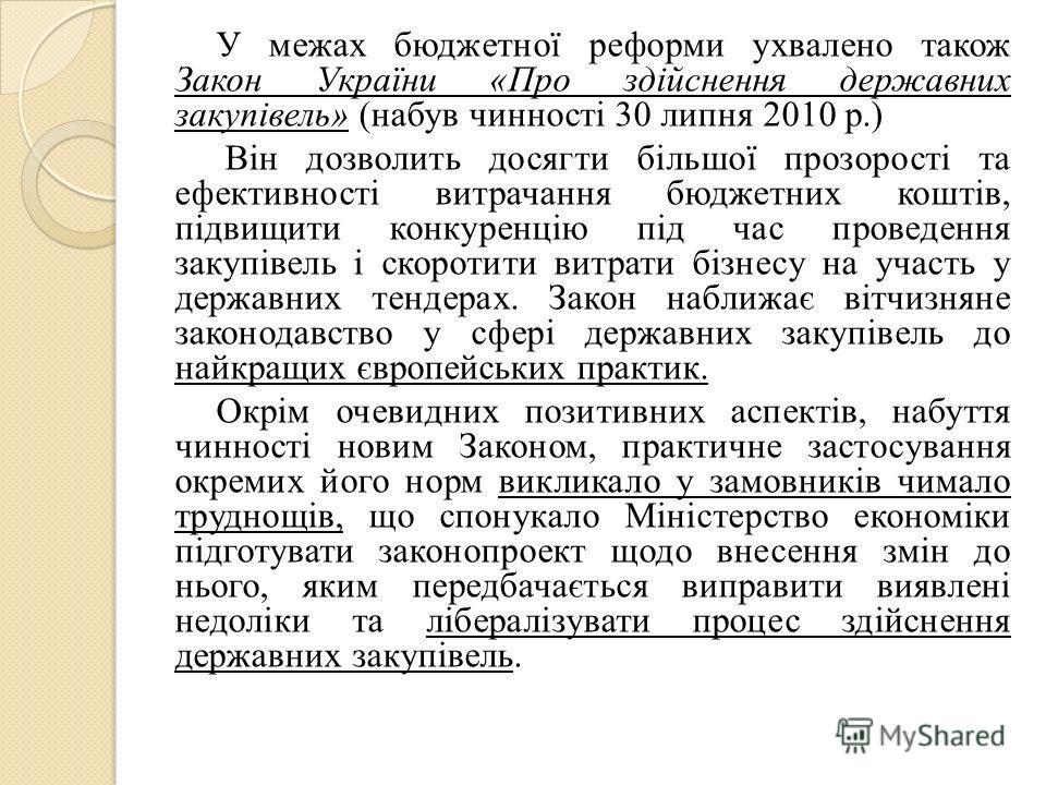 У межах бюджетної реформи ухвалено також Закон України «Про здійснення державних закупівель» (набув чинності 30 липня 2010 р.) Він дозволить досягти більшої прозорості та ефективності витрачання бюджетних коштів, підвищити конкуренцію під час проведе