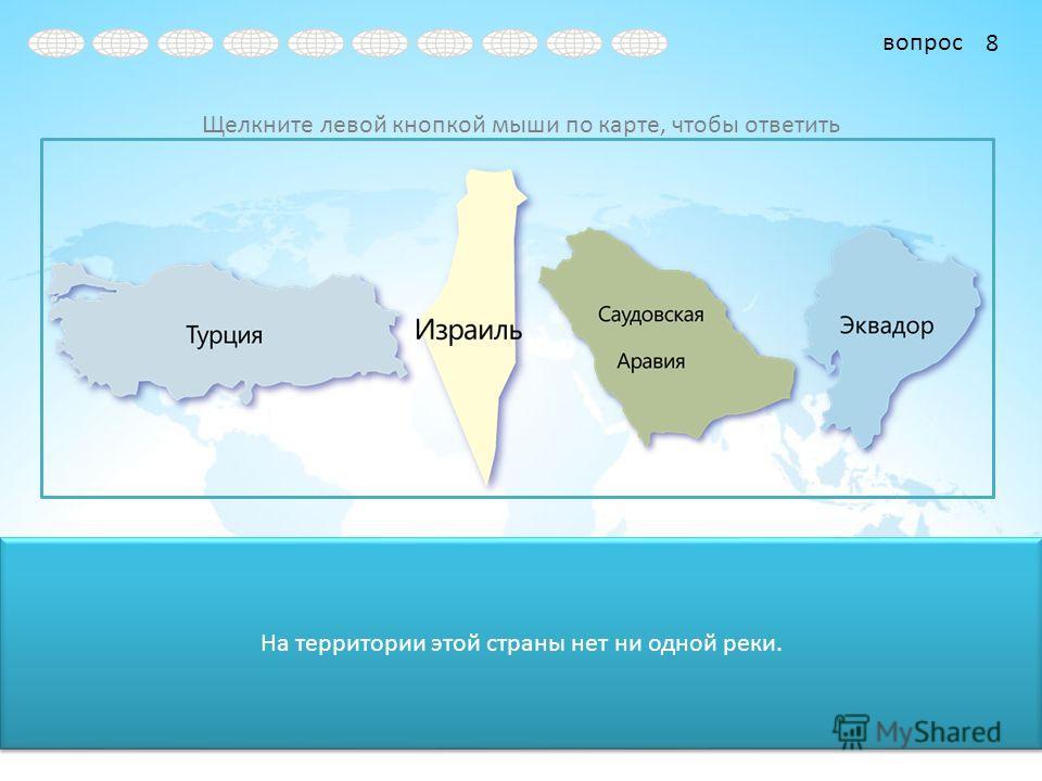 вопрос Щелкните левой кнопкой мыши по карте, чтобы ответить На территории этой страны нет ни одной реки. 8