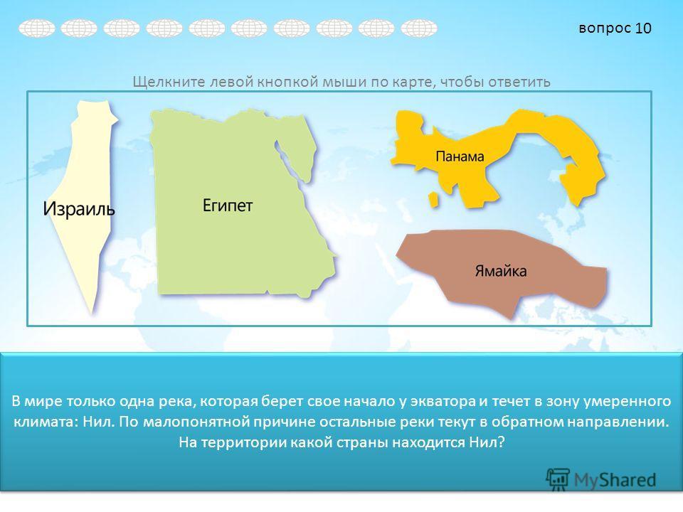 вопрос Щелкните левой кнопкой мыши по карте, чтобы ответить В мире только одна река, которая берет свое начало у экватора и течет в зону умеренного климата: Нил. По малопонятной причине остальные реки текут в обратном направлении. На территории какой