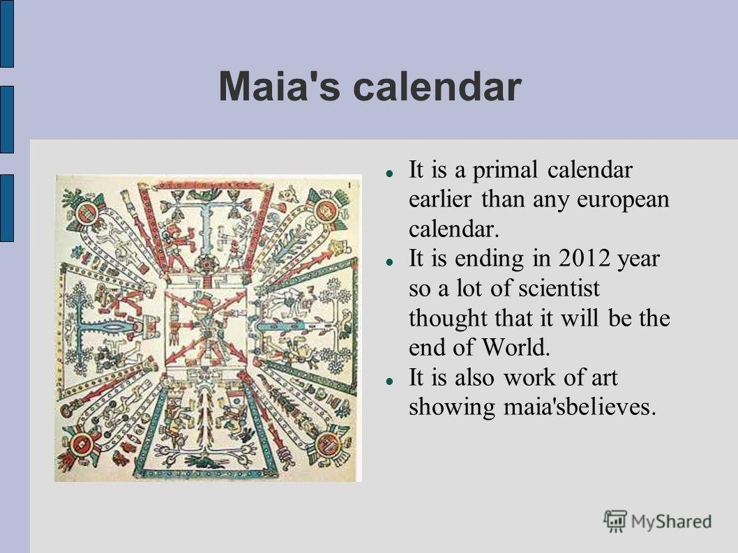 Maia's calendar It is a primal calendar earlier than any european calendar. It is ending in 2012 year so a lot of scientist thought that it will be the end of World. It is also work of art showing maia'sbelieves.