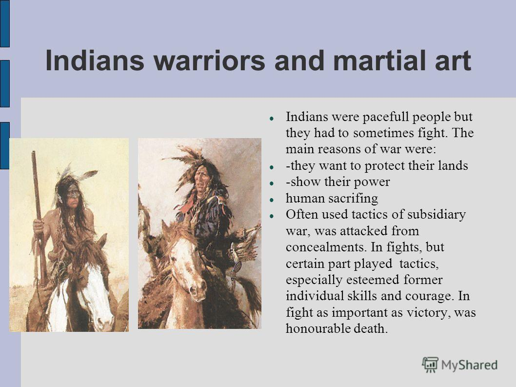 Indians warriors and martial art Indians were pacefull people but they had to sometimes fight. The main reasons of war were: -they want to protect their lands -show their power human sacrifing Often used tactics of subsidiary war, was attacked from c