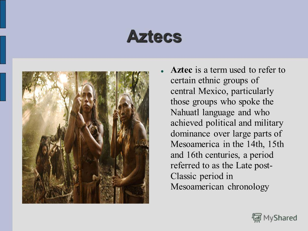 Aztecs Aztec is a term used to refer to certain ethnic groups of central Mexico, particularly those groups who spoke the Nahuatl language and who achieved political and military dominance over large parts of Mesoamerica in the 14th, 15th and 16th cen