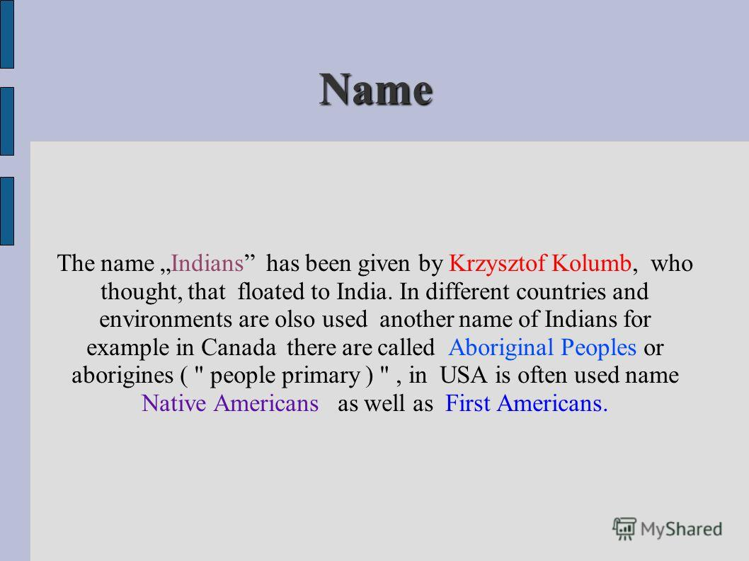Name The name Indians has been given by Krzysztof Kolumb, who thought, that floated to India. In different countries and environments are olso used another name of Indians for example in Canada there are called Aboriginal Peoples or aborigines (
