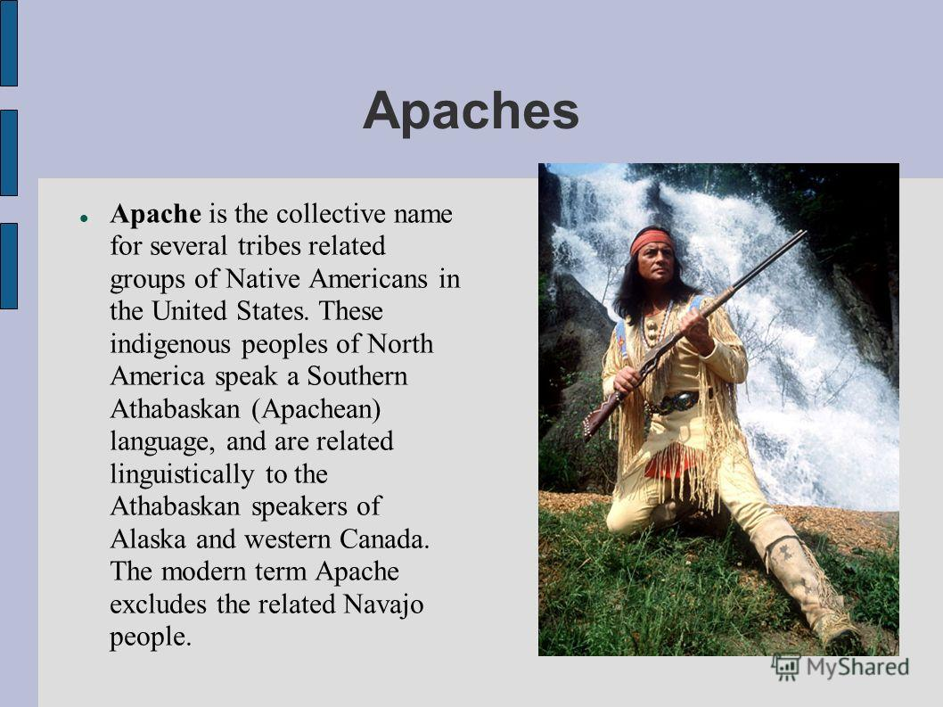 Apaches Apache is the collective name for several tribes related groups of Native Americans in the United States. These indigenous peoples of North America speak a Southern Athabaskan (Apachean) language, and are related linguistically to the Athabas