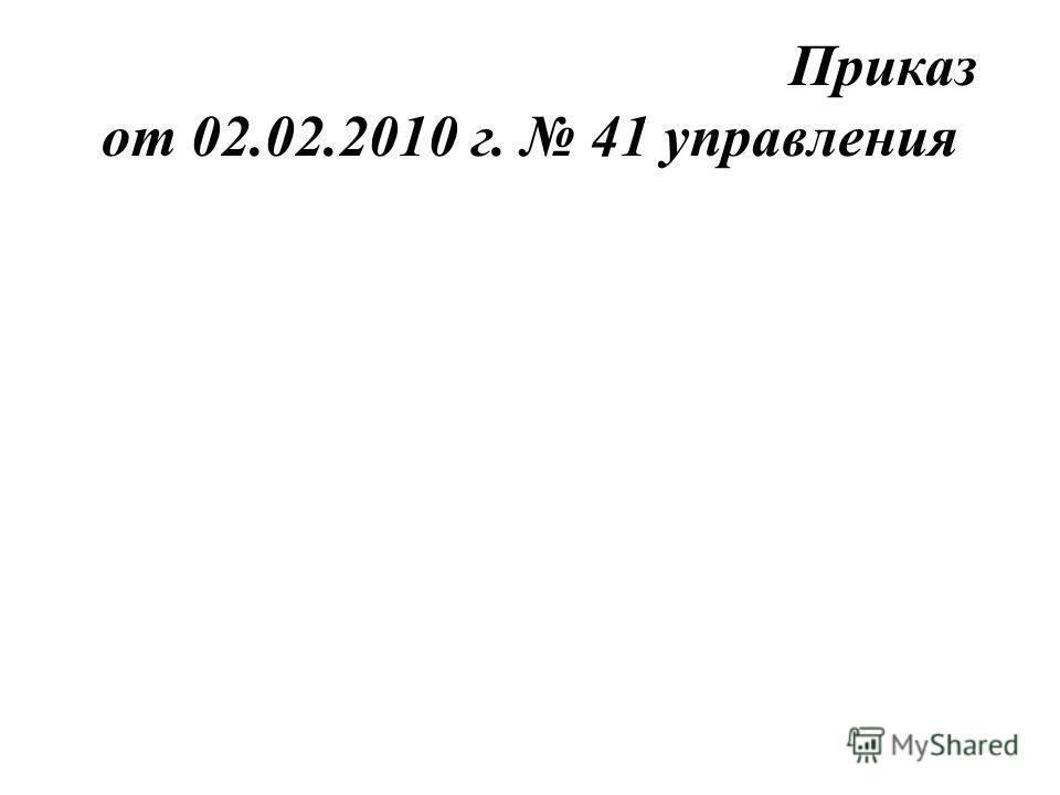 Приказ от 02.02.2010 г. 41 управления
