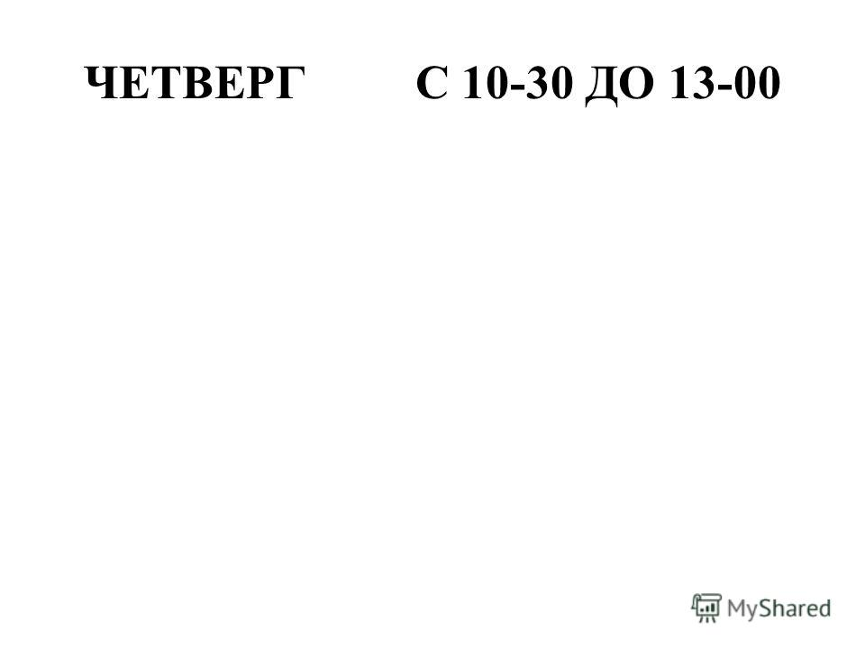 ЧЕТВЕРГ С 10-30 ДО 13-00