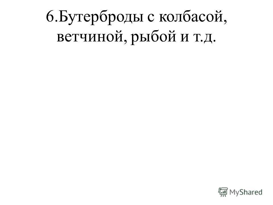 6.Бутерброды с колбасой, ветчиной, рыбой и т.д.