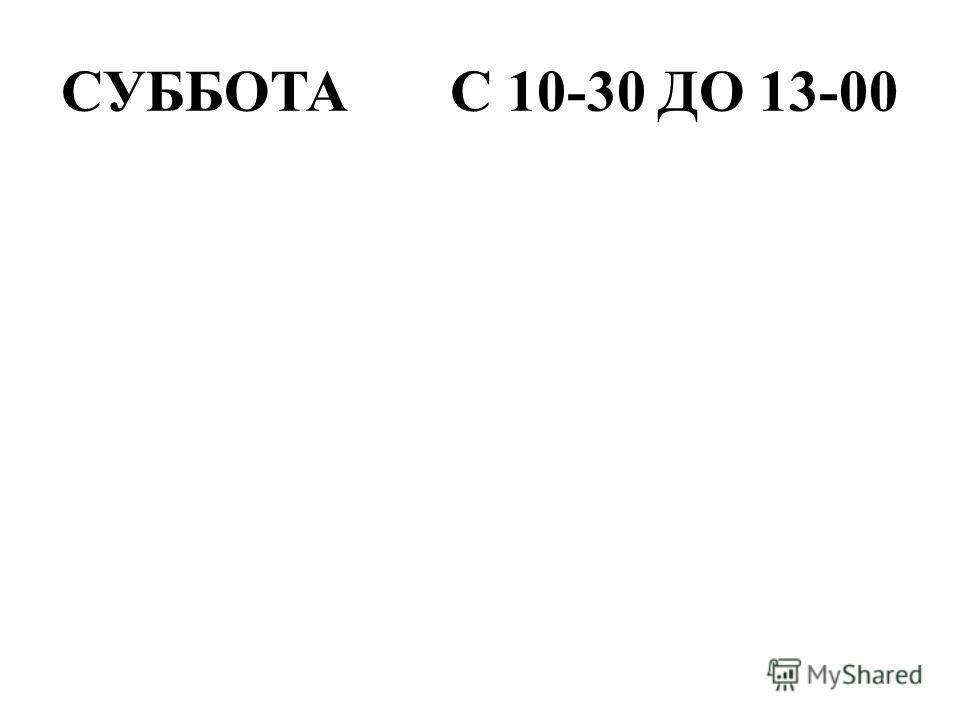 СУББОТА С 10-30 ДО 13-00