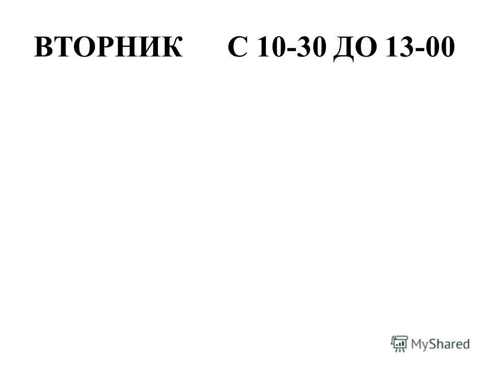 ВТОРНИК С 10-30 ДО 13-00