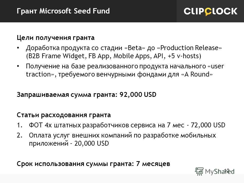 Грант Microsoft Seed Fund 12 Цели получения гранта Доработка продукта со стадии «Beta» до «Production Release» (B2B Frame Widget, FB App, Mobile Apps, API, +5 v-hosts) Получение на базе реализованного продукта начального «user traction», требуемого в