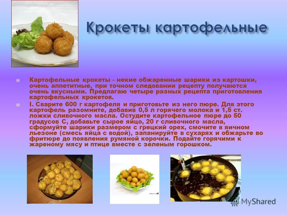 Картофельные крокеты - некие обжаренные шарики из картошки, очень аппетитные, при точном следовании рецепту получаются очень вкусными. Предлагаю четыре разных рецепта приготовления картофельных крокетов. I. Сварите 600 г картофеля и приготовьте из не