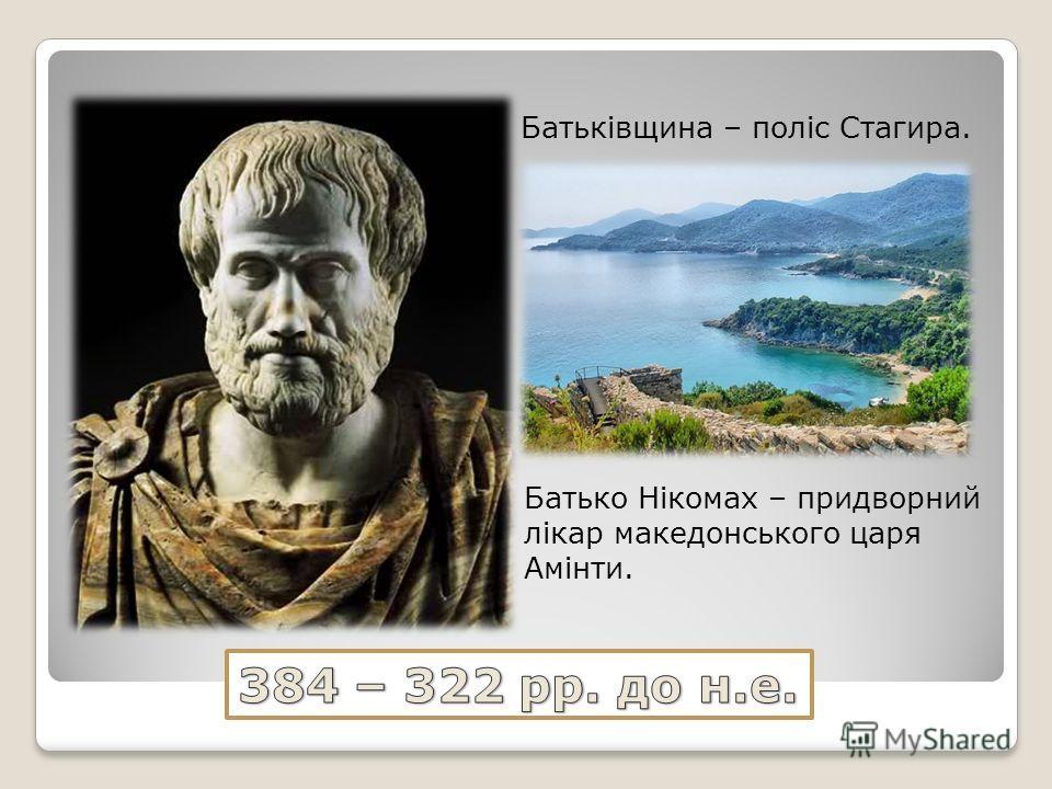 Батьківщина – поліс Стагира. Батько Нікомах – придворний лікар македонського царя Амінти.