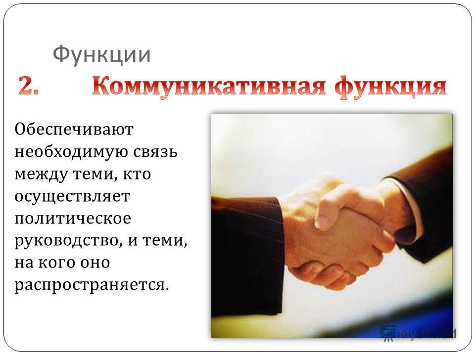 Функции Обеспечивают необходимую связь между теми, кто осуществляет политическое руководство, и теми, на кого оно распространяется.