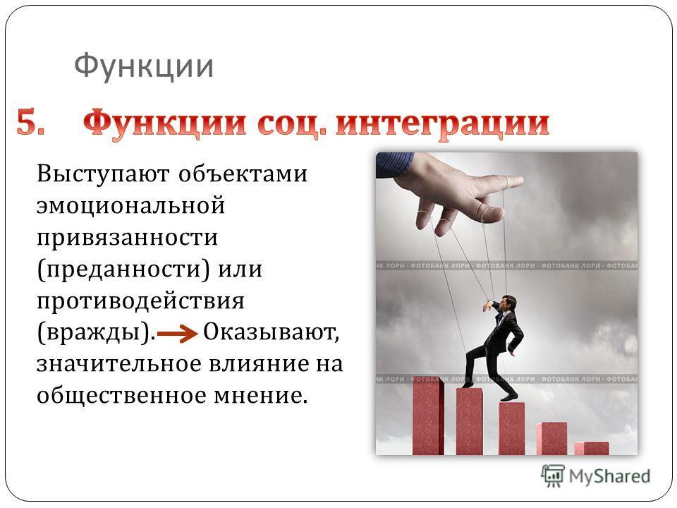 Функции Выступают объектами эмоциональной привязанности ( преданности ) или противодействия ( вражды ). Оказывают, значительное влияние на общественное мнение.