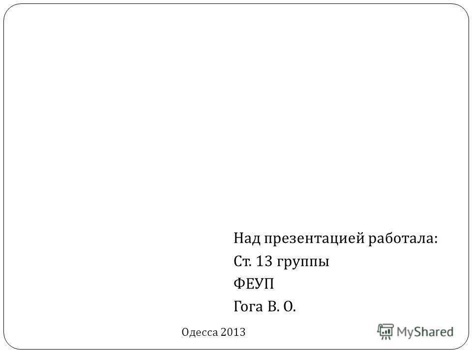 Над презентацией работала : Ст. 13 группы ФЕУП Гога В. О. Одесса 2013