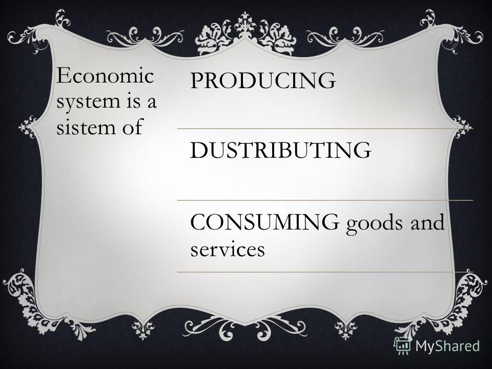 Economic system is a sistem of PRODUCING DUSTRIBUTING CONSUMING goods and services