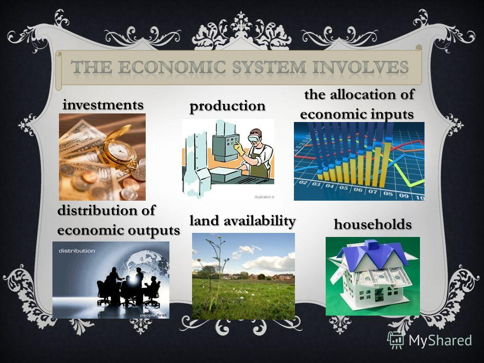 investments production the allocation of economic inputs the allocation of economic inputs distribution of economic outputs land availability households
