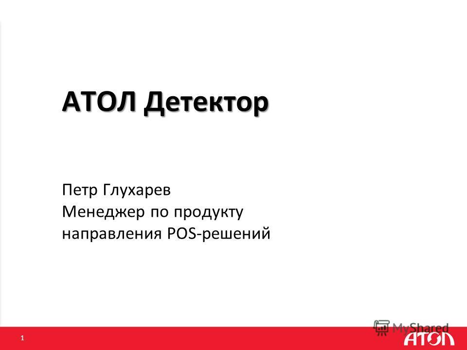 1 АТОЛ Детектор АТОЛ Детектор Петр Глухарев Менеджер по продукту направления POS-решений