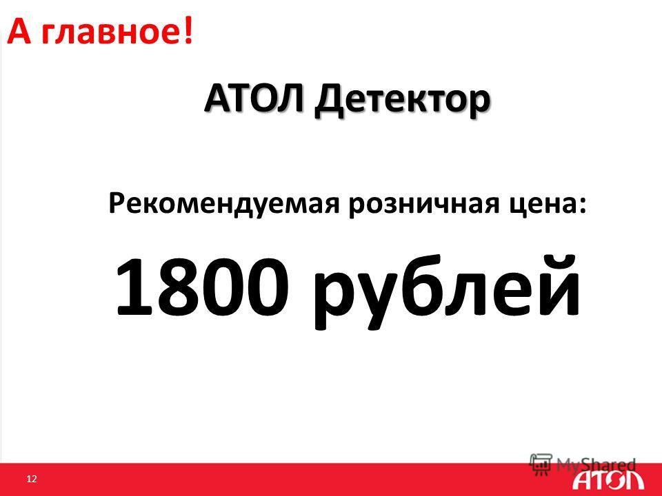 12 А главное! АТОЛ Детектор Рекомендуемая розничная цена: 1800 рублей