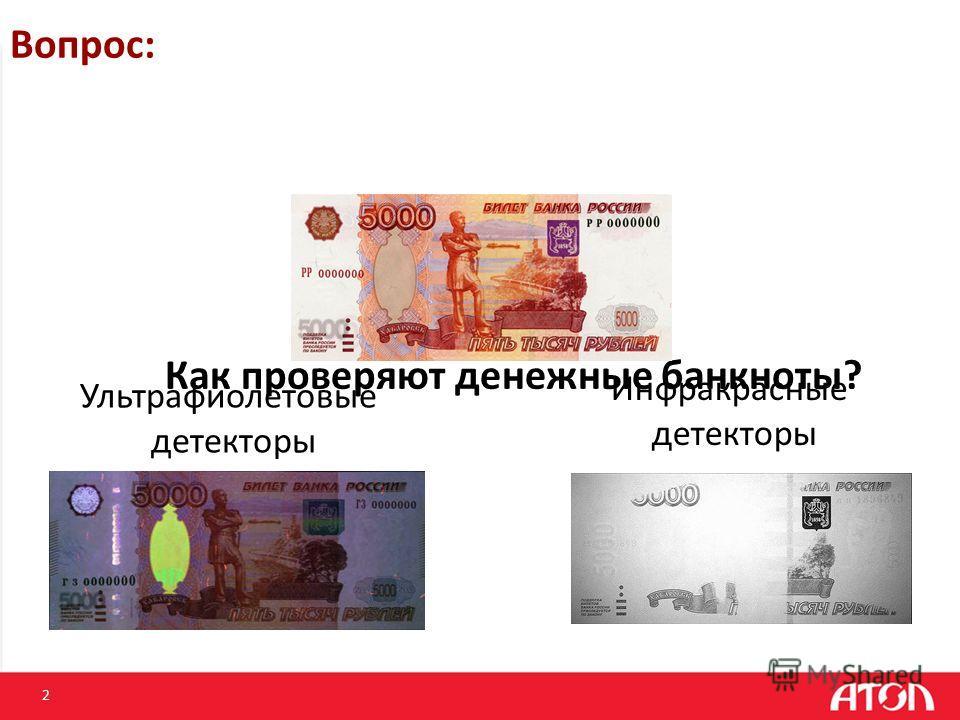 2 Вопрос: Как проверяют денежные банкноты? Ультрафиолетовые детекторы Инфракрасные детекторы