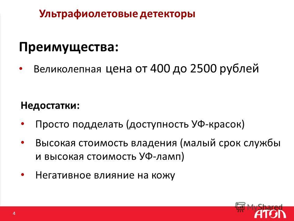 4 Ультрафиолетовые детекторы Преимущества: Великолепная цена от 400 до 2500 рублей Недостатки: Просто подделать (доступность УФ-красок) Высокая стоимость владения (малый срок службы и высокая стоимость УФ-ламп) Негативное влияние на кожу