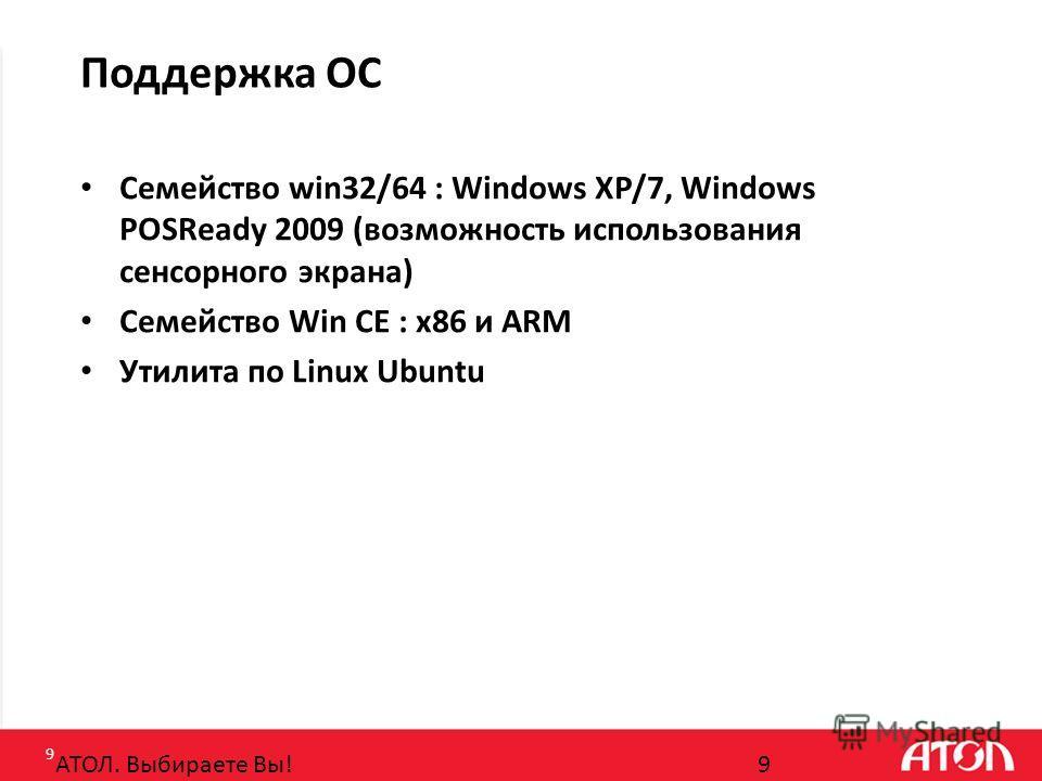 9 Поддержка ОС Семейство win32/64 : Windows XP/7, Windows POSReady 2009 (возможность использования сенсорного экрана) Семейство Win CE : x86 и ARM Утилита по Linux Ubuntu АТОЛ. Выбираете Вы!9