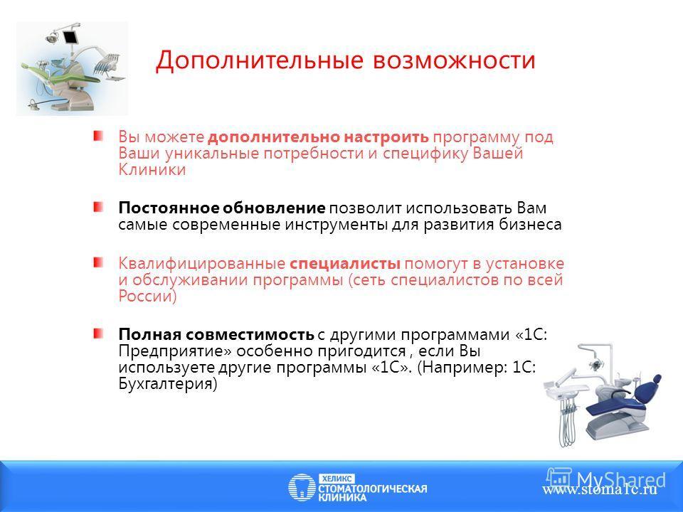 Дополнительные возможности www.stoma1c.ru Вы можете дополнительно настроить программу под Ваши уникальные потребности и специфику Вашей Клиники Постоянное обновление позволит использовать Вам самые современные инструменты для развития бизнеса Квалифи