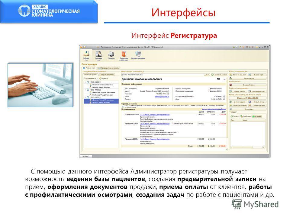 Интерфейс Регистратура С помощью данного интерфейса Администратор регистратуры получает возможность ведения базы пациентов, создания предварительной записи на прием, оформления документов продажи, приема оплаты от клиентов, работы с профилактическими