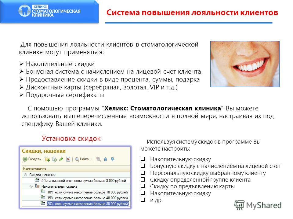 Система повышения лояльности клиентов Для повышения лояльности клиентов в стоматологической клинике могут применяться: Накопительные скидки Бонусная система с начислением на лицевой счет клиента Предоставление скидки в виде процента, суммы, подарка Д