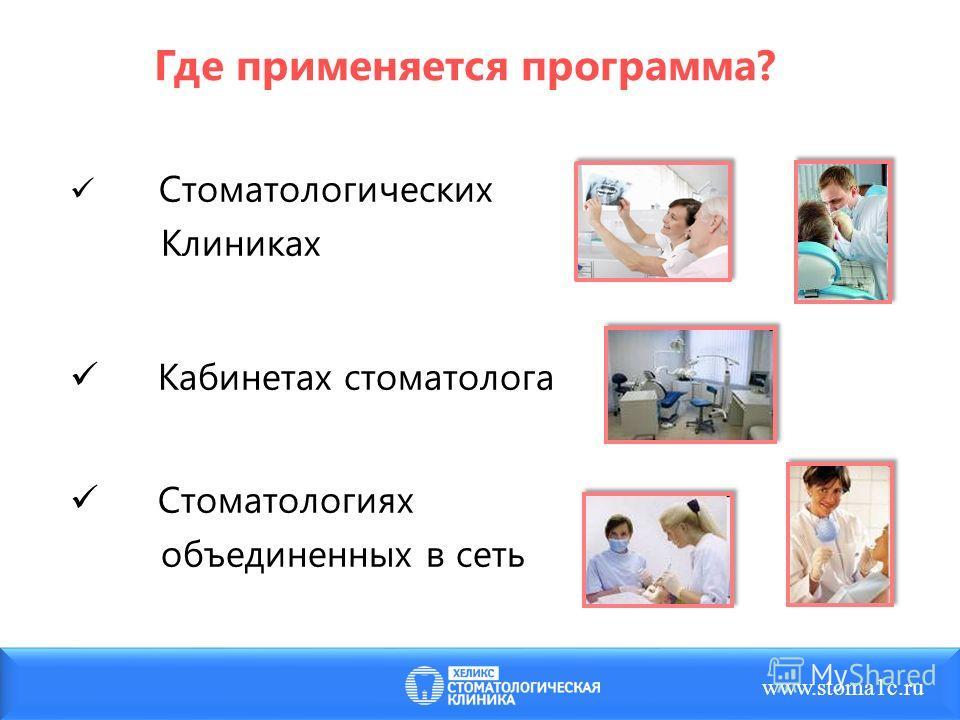 Где применяется программа? Стоматологических Клиниках Кабинетах стоматолога Стоматологиях объединенных в сеть www.stoma1c.ru