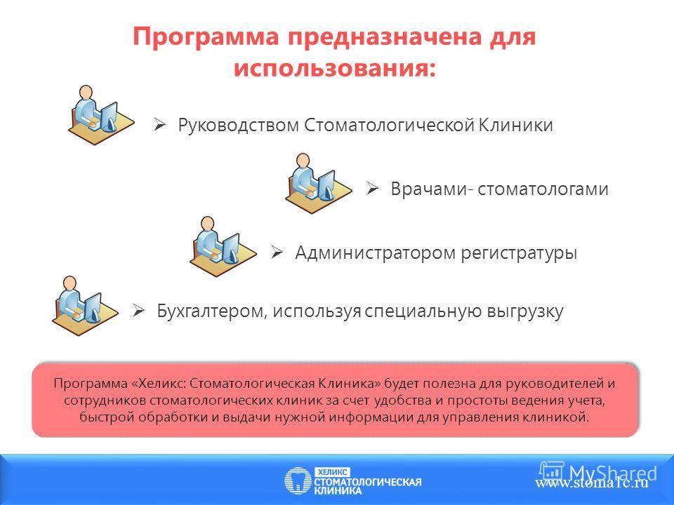 Программа предназначена для использования: Руководством Стоматологической Клиники www.stoma1c.ru Программа «Хеликс: Стоматологическая Клиника» будет полезна для руководителей и сотрудников стоматологических клиник за счет удобства и простоты ведения