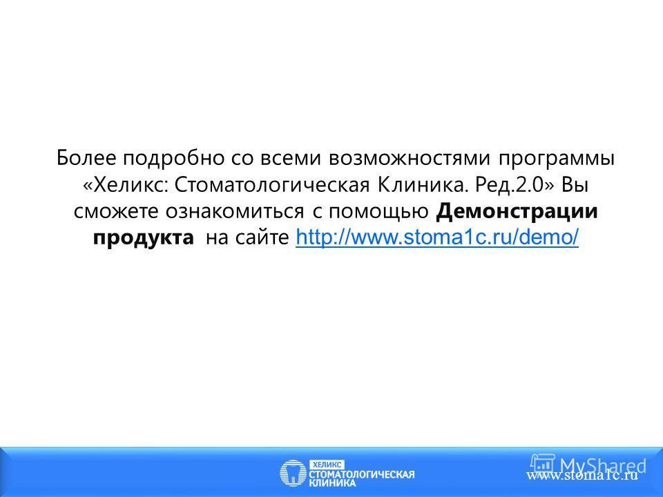 www.stoma1c.ru Более подробно со всеми возможностями программы «Хеликс: Стоматологическая Клиника. Ред.2.0» Вы сможете ознакомиться с помощью Демонстрации продукта на сайте http://www.stoma1c.ru/demo/