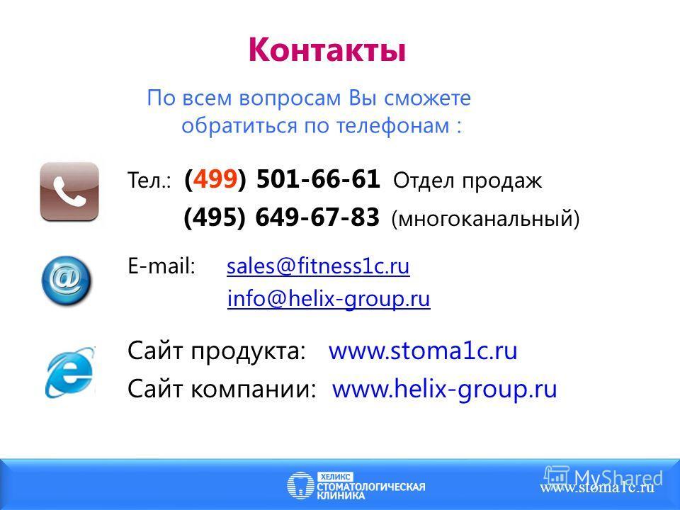 Тел.: (499) 501-66-61 Отдел продаж (495) 649-67-83 (многоканальный) Е-mail: sales@fitness1c.ru info@helix-group.ru Сайт продукта: www.stoma1c.ru Сайт компании: www.helix-group.ru Контакты По всем вопросам Вы сможете обратиться по телефонам : www.stom