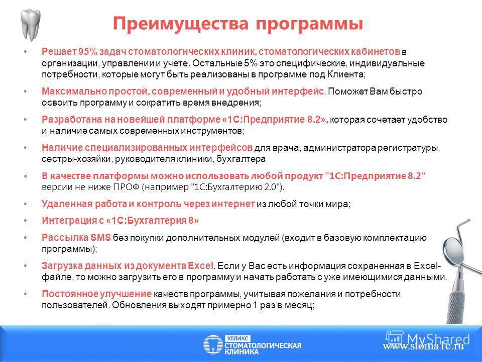 Преимущества программы www.stoma1c.ru Решает 95% задач стоматологических клиник, стоматологических кабинетов в организации, управлении и учете. Остальные 5% это специфические, индивидуальные потребности, которые могут быть реализованы в программе под