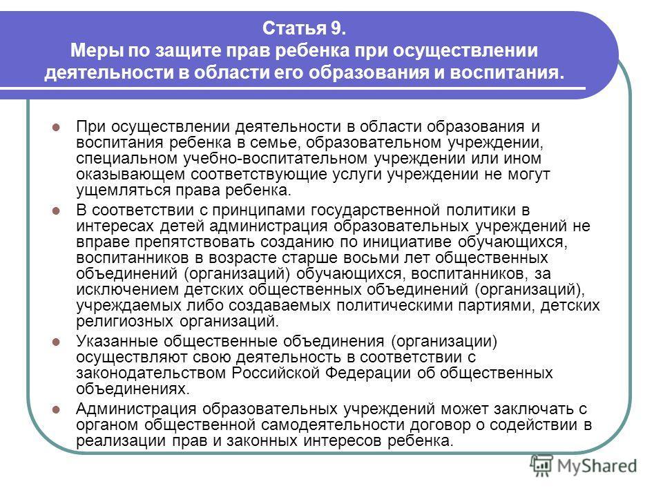 Статья 9. Меры по защите прав ребенка при осуществлении деятельности в области его образования и воспитания. При осуществлении деятельности в области образования и воспитания ребенка в семье, образовательном учреждении, специальном учебно-воспитатель