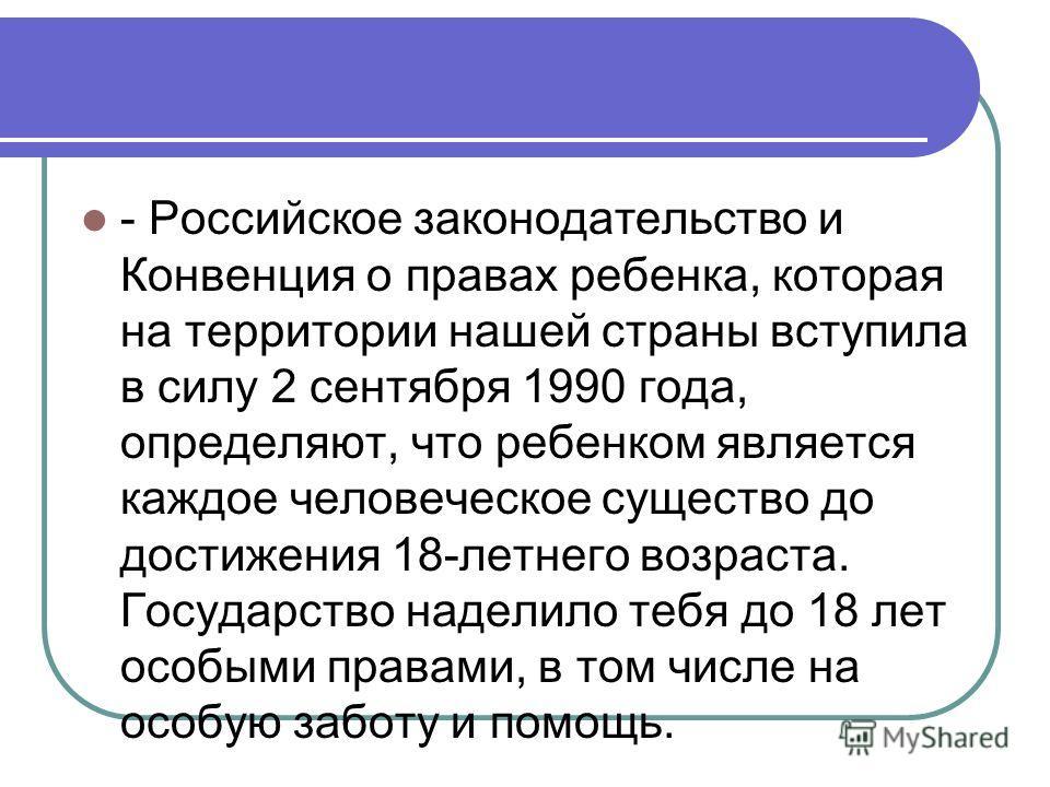 - Российское законодательство и Конвенция о правах ребенка, которая на территории нашей страны вступила в силу 2 сентября 1990 года, определяют, что ребенком является каждое человеческое существо до достижения 18-летнего возраста. Государство наделил