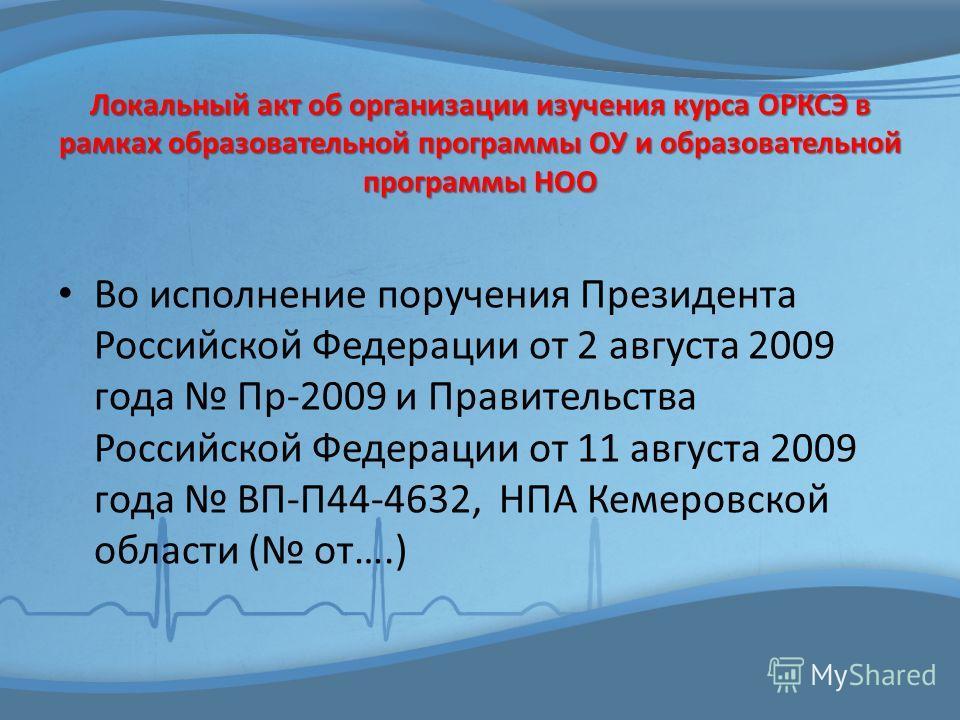 Локальный акт об организации изучения курса ОРКСЭ в рамках образовательной программы ОУ и образовательной программы НОО Во исполнение поручения Президента Российской Федерации от 2 августа 2009 года Пр-2009 и Правительства Российской Федерации от 11