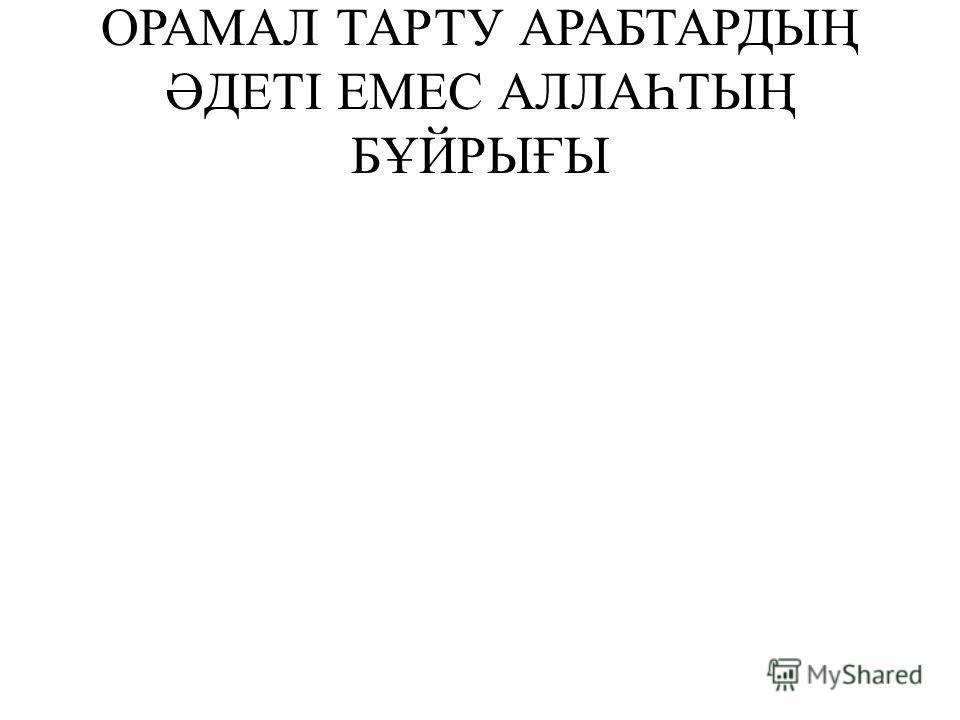 ОРАМАЛ ТАРТУ АРАБТАРДЫҢ ӘДЕТІ ЕМЕС АЛЛАҺТЫҢ БҰЙРЫҒЫ