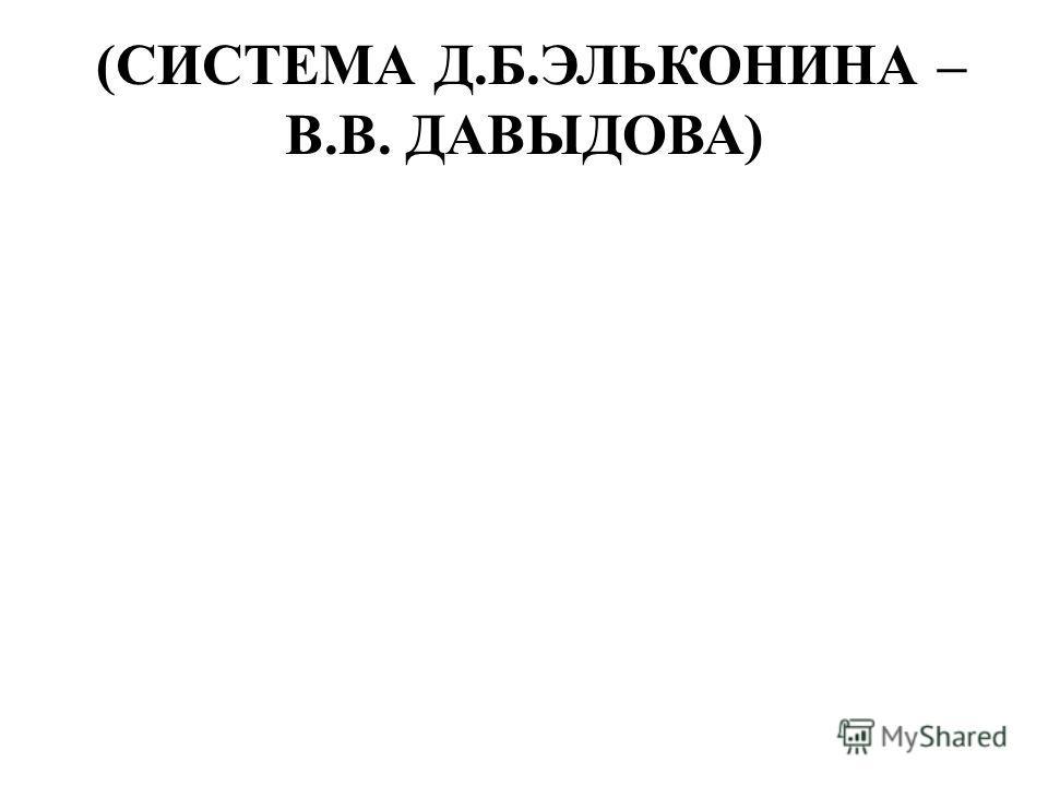 (СИСТЕМА Д.Б.ЭЛЬКОНИНА – В.В. ДАВЫДОВА)