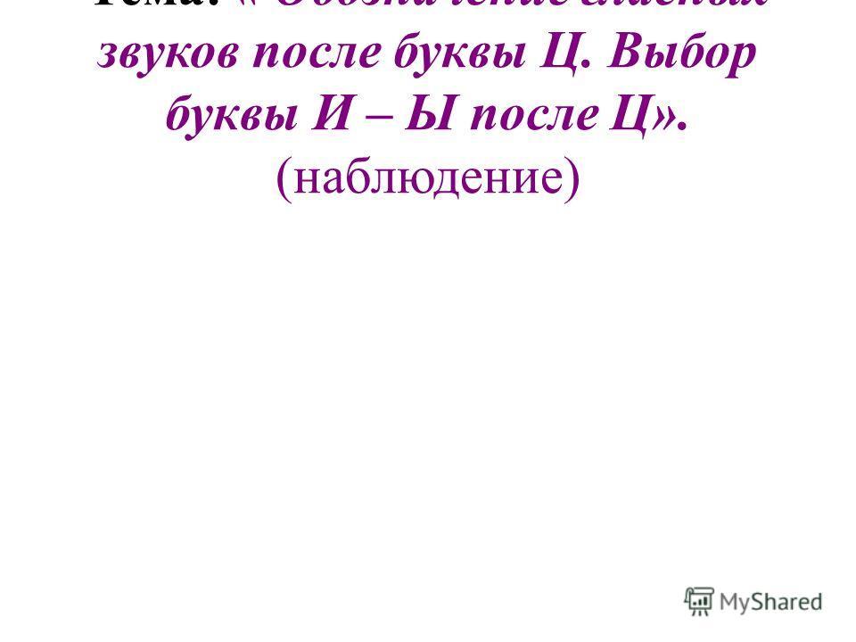 Тема: « Обозначение гласных звуков после буквы Ц. Выбор буквы И – Ы после Ц». (наблюдение)