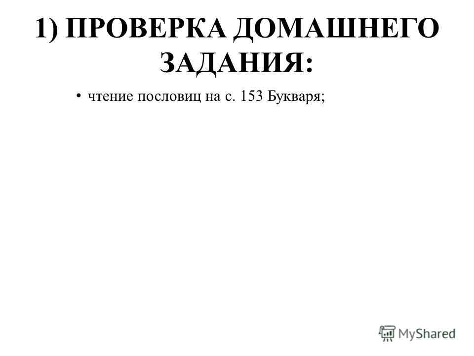 1) ПРОВЕРКА ДОМАШНЕГО ЗАДАНИЯ: чтение пословиц на с. 153 Букваря;