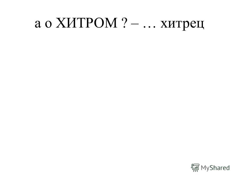 а о ХИТРОМ ? – … хитрец