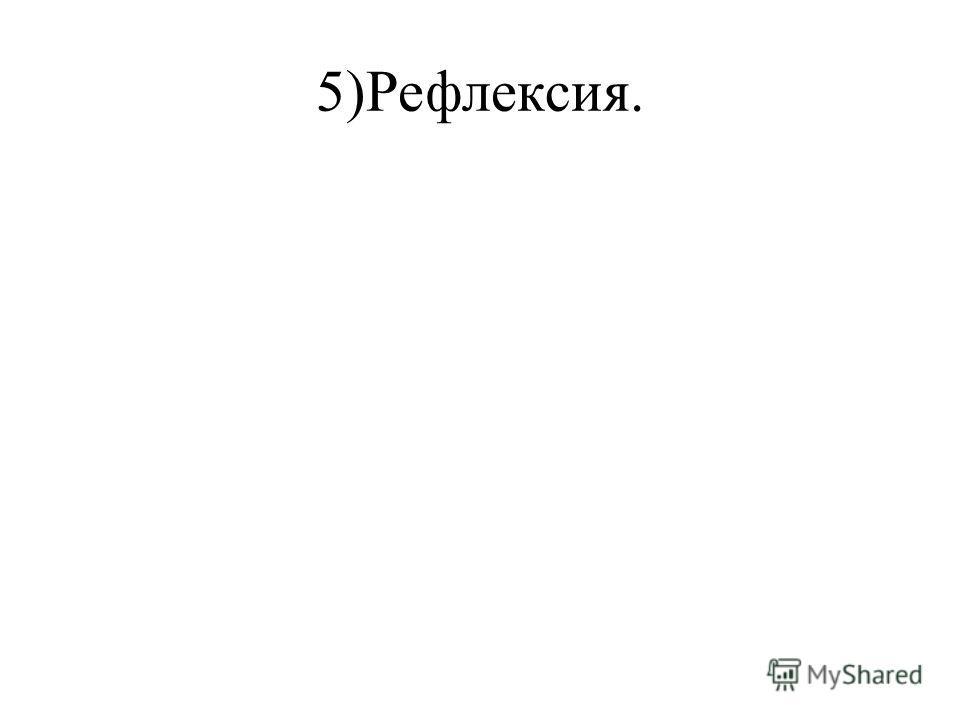 5)Рефлексия.